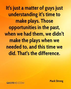 It's just a matter of guys just understanding it's time to make plays. Those opportunities in the past, when we had them, we didn't make the plays when we needed to, and this time we did. That's the difference.