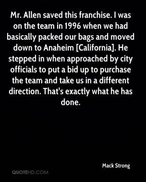 Mr. Allen saved this franchise. I was on the team in 1996 when we had basically packed our bags and moved down to Anaheim [California]. He stepped in when approached by city officials to put a bid up to purchase the team and take us in a different direction. That's exactly what he has done.
