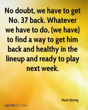 No doubt, we have to get No. 37 back. Whatever we have to do, (we have) to find a way to get him back and healthy in the lineup and ready to play next week.