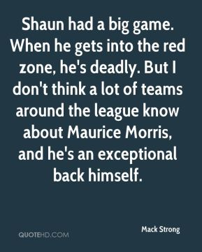 Shaun had a big game. When he gets into the red zone, he's deadly. But I don't think a lot of teams around the league know about Maurice Morris, and he's an exceptional back himself.