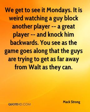 Mack Strong  - We get to see it Mondays. It is weird watching a guy block another player -- a great player -- and knock him backwards. You see as the game goes along that the guys are trying to get as far away from Walt as they can.