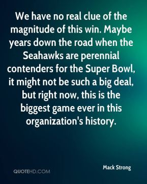 We have no real clue of the magnitude of this win. Maybe years down the road when the Seahawks are perennial contenders for the Super Bowl, it might not be such a big deal, but right now, this is the biggest game ever in this organization's history.