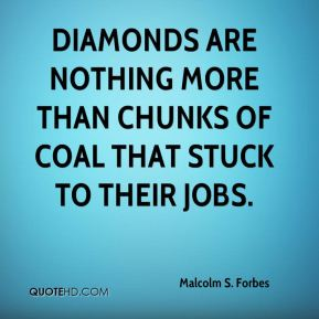 Malcolm S. Forbes  - Diamonds are nothing more than chunks of coal that stuck to their jobs.