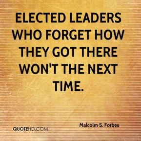 Malcolm S. Forbes  - Elected leaders who forget how they got there won't the next time.