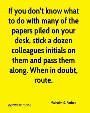 If you don't know what to do with many of the papers piled on your desk, stick a dozen colleagues initials on them and pass them along. When in doubt, route.