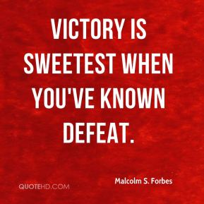 Victory is sweetest when you've known defeat.
