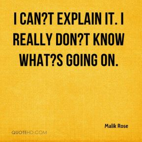 Malik Rose  - I can?t explain it. I really don?t know what?s going on.