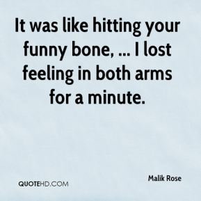 Malik Rose  - It was like hitting your funny bone, ... I lost feeling in both arms for a minute.