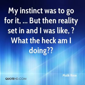 Malik Rose  - My instinct was to go for it, ... But then reality set in and I was like, ?What the heck am I doing??