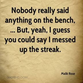 Malik Rose  - Nobody really said anything on the bench, ... But, yeah, I guess you could say I messed up the streak.