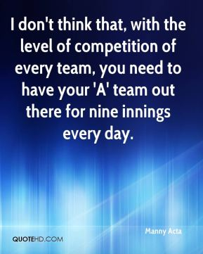 I don't think that, with the level of competition of every team, you need to have your 'A' team out there for nine innings every day.