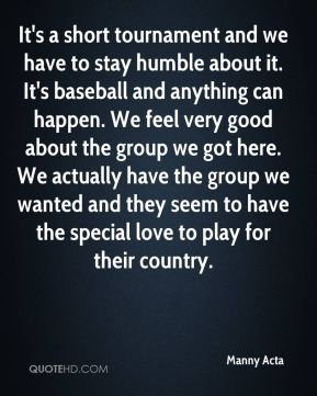 It's a short tournament and we have to stay humble about it. It's baseball and anything can happen. We feel very good about the group we got here. We actually have the group we wanted and they seem to have the special love to play for their country.