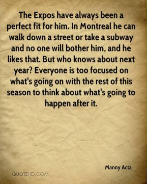 The Expos have always been a perfect fit for him. In Montreal he can walk down a street or take a subway and no one will bother him, and he likes that. But who knows about next year? Everyone is too focused on what's going on with the rest of this season to think about what's going to happen after it.