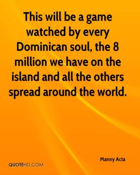 This will be a game watched by every Dominican soul, the 8 million we have on the island and all the others spread around the world.
