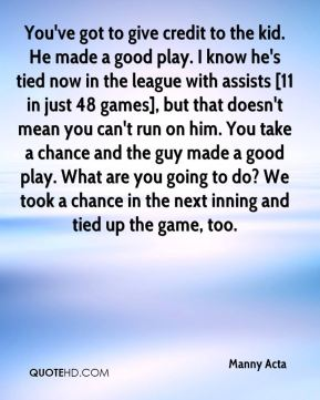 You've got to give credit to the kid. He made a good play. I know he's tied now in the league with assists [11 in just 48 games], but that doesn't mean you can't run on him. You take a chance and the guy made a good play. What are you going to do? We took a chance in the next inning and tied up the game, too.
