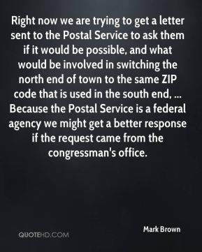 Mark Brown  - Right now we are trying to get a letter sent to the Postal Service to ask them if it would be possible, and what would be involved in switching the north end of town to the same ZIP code that is used in the south end, ... Because the Postal Service is a federal agency we might get a better response if the request came from the congressman's office.
