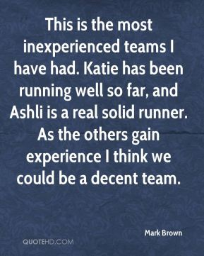 Mark Brown  - This is the most inexperienced teams I have had. Katie has been running well so far, and Ashli is a real solid runner. As the others gain experience I think we could be a decent team.