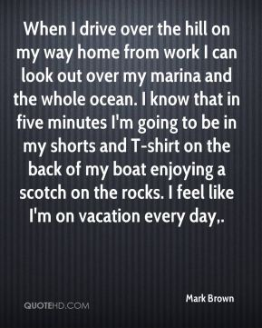 Mark Brown  - When I drive over the hill on my way home from work I can look out over my marina and the whole ocean. I know that in five minutes I'm going to be in my shorts and T-shirt on the back of my boat enjoying a scotch on the rocks. I feel like I'm on vacation every day.
