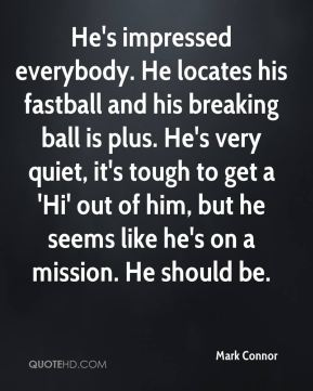 Mark Connor  - He's impressed everybody. He locates his fastball and his breaking ball is plus. He's very quiet, it's tough to get a 'Hi' out of him, but he seems like he's on a mission. He should be.