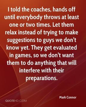 Mark Connor  - I told the coaches, hands off until everybody throws at least one or two times. Let them relax instead of trying to make suggestions to guys we don't know yet. They get evaluated in games, so we don't want them to do anything that will interfere with their preparations.