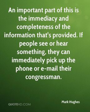 Mark Hughes  - An important part of this is the immediacy and completeness of the information that's provided. If people see or hear something, they can immediately pick up the phone or e-mail their congressman.