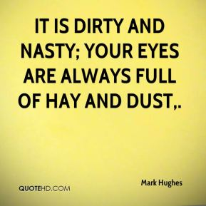 It is dirty and nasty; your eyes are always full of hay and dust.
