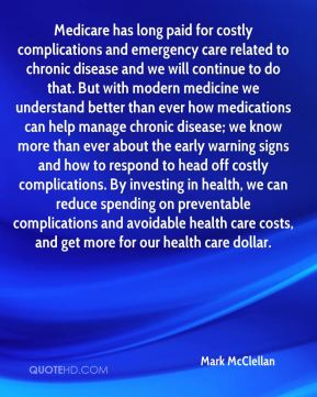 Medicare has long paid for costly complications and emergency care related to chronic disease and we will continue to do that. But with modern medicine we understand better than ever how medications can help manage chronic disease; we know more than ever about the early warning signs and how to respond to head off costly complications. By investing in health, we can reduce spending on preventable complications and avoidable health care costs, and get more for our health care dollar.