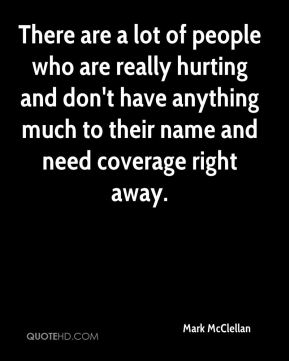 There are a lot of people who are really hurting and don't have anything much to their name and need coverage right away.
