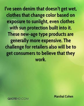 Marshal Cohen  - I've seen denim that doesn't get wet, clothes that change color based on exposure to sunlight, even clothes with sun protection built into it. These new-age type products are generally more expensive. The challenge for retailers also will be to get consumers to believe that they work.