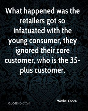 What happened was the retailers got so infatuated with the young consumer, they ignored their core customer, who is the 35-plus customer.