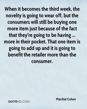 When it becomes the third week, the novelty is going to wear off, but the consumers will still be buying one more item just because of the fact that they're going to be having ... more in their pocket. That one item is going to add up and it is going to benefit the retailer more than the consumer.