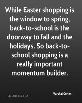 Marshal Cohen  - While Easter shopping is the window to spring, back-to-school is the doorway to fall and the holidays. So back-to-school shopping is a really important momentum builder.