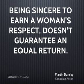 Martin Dansky  - Being sincere to earn a woman's respect, doesn't guarantee an equal return.