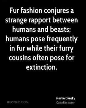Martin Dansky  - Fur fashion conjures a strange rapport between humans and beasts; humans pose frequently in fur while their furry cousins often pose for extinction.