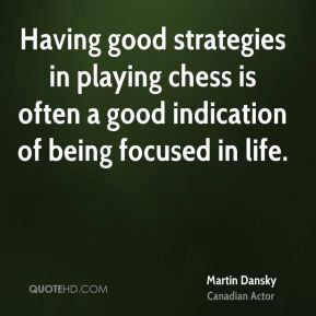 Martin Dansky  - Having good strategies in playing chess is often a good indication of being focused in life.