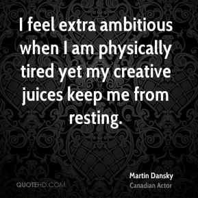 Martin Dansky  - I feel extra ambitious when I am physically tired yet my creative juices keep me from resting.