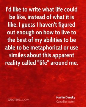 """I'd like to write what life could be like, instead of what it is like. I guess I haven't figured out enough on how to live to the best of my abilities to be able to be metaphorical or use similes about this apparent reality called """"life"""" around me."""