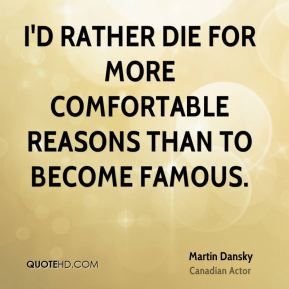 I'd rather die for more comfortable reasons than to become famous.