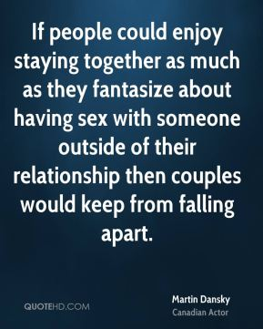 If people could enjoy staying together as much as they fantasize about having sex with someone outside of their relationship then couples would keep from falling apart.
