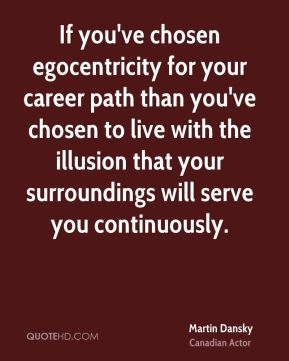 If you've chosen egocentricity for your career path than you've chosen to live with the illusion that your surroundings will serve you continuously.