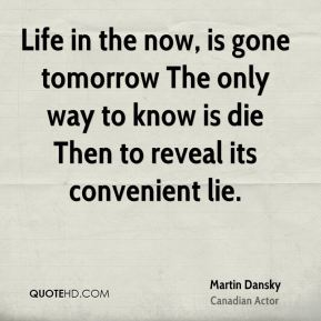 Life in the now, is gone tomorrow The only way to know is die Then to reveal its convenient lie.