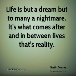 Life is but a dream but to many a nightmare. It's what comes after and in between lives that's reality.