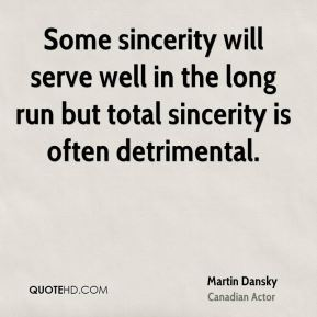 Some sincerity will serve well in the long run but total sincerity is often detrimental.