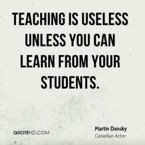 Teaching is useless unless you can learn from your students.