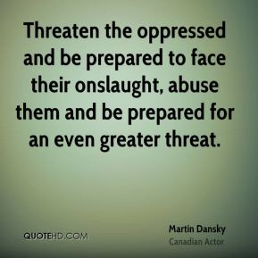 Martin Dansky  - Threaten the oppressed and be prepared to face their onslaught, abuse them and be prepared for an even greater threat.