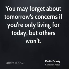 You may forget about tomorrow's concerns if you're only living for today, but others won't.