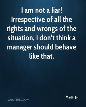 Martin Jol  - I am not a liar! Irrespective of all the rights and wrongs of the situation, I don't think a manager should behave like that.
