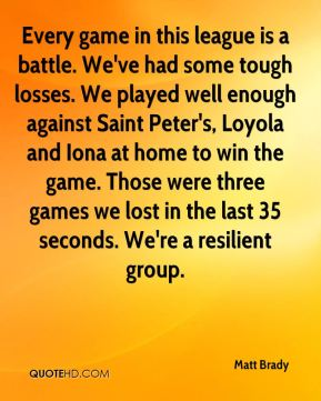 Every game in this league is a battle. We've had some tough losses. We played well enough against Saint Peter's, Loyola and Iona at home to win the game. Those were three games we lost in the last 35 seconds. We're a resilient group.