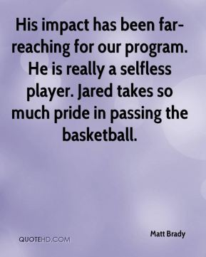 His impact has been far-reaching for our program. He is really a selfless player. Jared takes so much pride in passing the basketball.