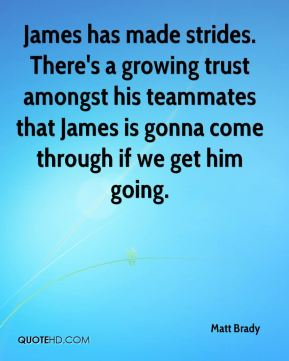 James has made strides. There's a growing trust amongst his teammates that James is gonna come through if we get him going.
